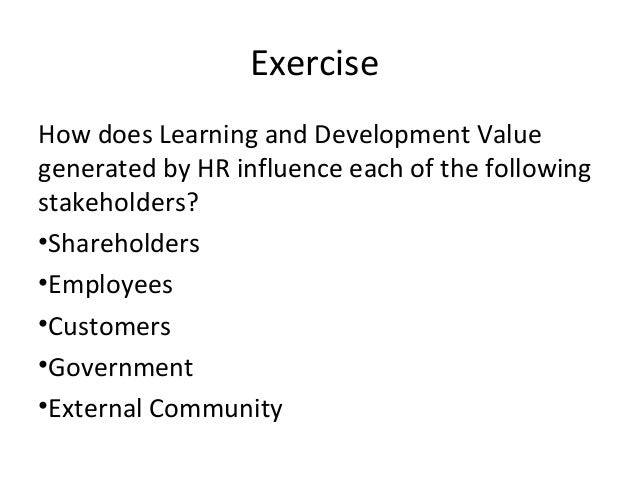 Exercise How does Learning and Development Value generated by HR influence each of the following stakeholders? •Shareholde...