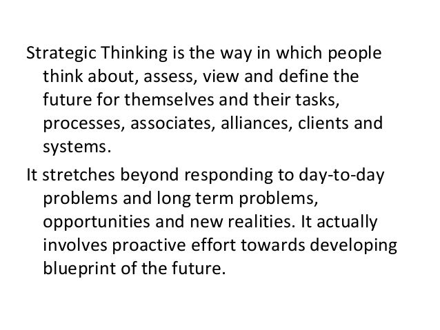 Strategic Thinking is the way in which people think about, assess, view and define the future for themselves and their tas...