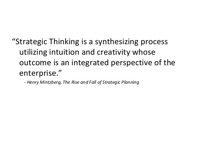"""""""Strategic Thinking is a synthesizing process utilizing intuition and creativity whose outcome is an integrated perspectiv..."""