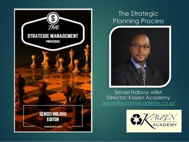 The Strategic Planning Process Sensei Ndlovu- MBA Director: Kaizen Academy sensei@kaizenacademy.co.za