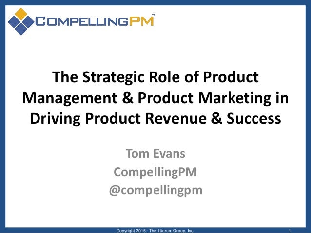 The Strategic Role of Product Management & Product Marketing in Driving Product Revenue & Success Tom Evans CompellingPM @...