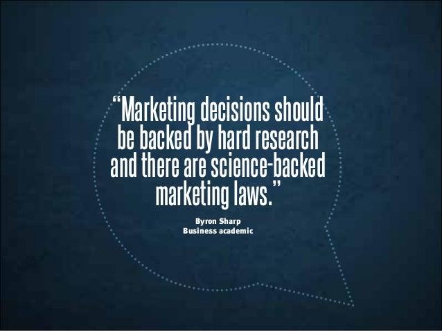 """""""Marketingdecisionsshould bebackedbyhardresearch andtherearescience-backed marketinglaws."""" Byron Sharp Business academic"""