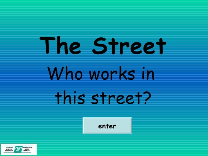 The Street Who works in  this street? enter