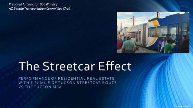 The Streetcar Effect PERFORMANCE OF RESIDENTIAL REAL ESTATE WITHIN ½ MILE OF TUCSON STREETCAR ROUTE VS THE TUCSON MSA ©201...