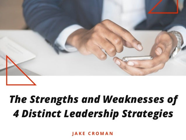 The Strengths and Weaknesses of 4 Distinct Leadership Strategies J A K E C R O M A N