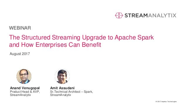 © 2017 Impetus Technologies WEBINAR Anand Venugopal Product Head & AVP, StreamAnalytix The Structured Streaming Upgrade to...