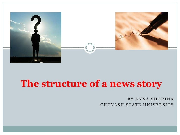 The structure of a news story                         BY ANNA SHORINA                CHUVASH STATE UNIVERSITY
