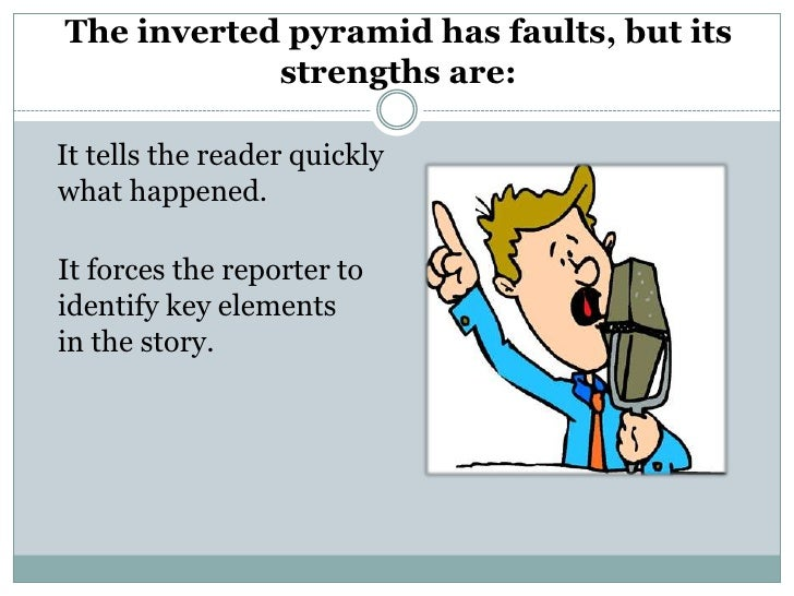 The inverted pyramid has faults, but its            strengths are:It tells the reader quicklywhat happened.It forces the r...