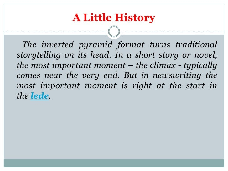 A Little History  The inverted pyramid format turns traditionalstorytelling on its head. In a short story or novel,the mos...