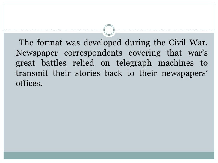 The format was developed during the Civil War.Newspaper correspondents covering that war'sgreat battles relied on telegrap...