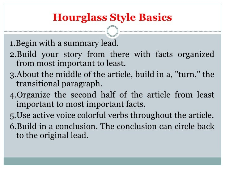 Hourglass Style Basics1.Begin with a summary lead.2.Build your story from there with facts organized  from most important ...