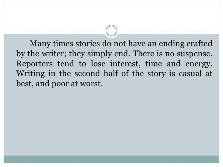 Many times stories do not have an ending craftedby the writer; they simply end. There is no suspense.Reporters tend to los...