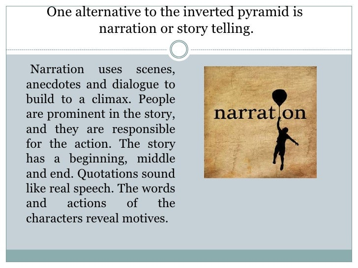 One alternative to the inverted pyramid is           narration or story telling. Narration uses scenes,anecdotes and dialo...