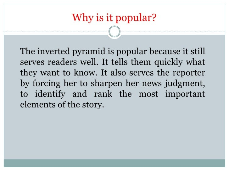 Why is it popular?The inverted pyramid is popular because it stillserves readers well. It tells them quickly whatthey want...