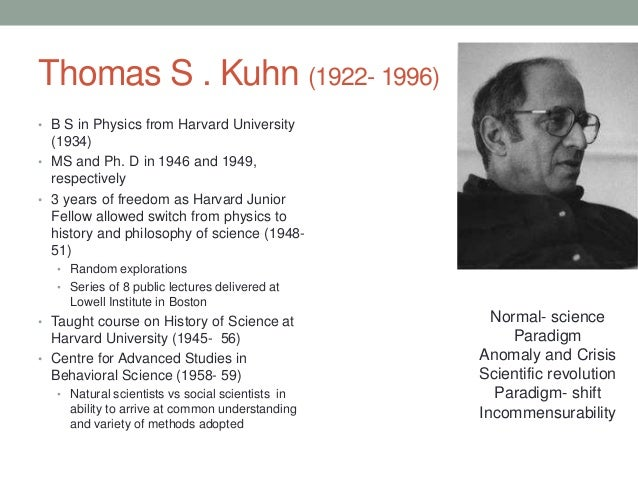 thomas kuhns view of science A paradigm shift, a phenomenon explored by thomas kuhn, is not just a small modification to an existing scientific theory rather, it completely changes the scientific theory itself and radically alters the way in which it seeks to understand reality.