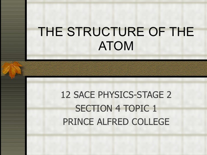 THE STRUCTURE OF THE ATOM 12 SACE PHYSICS-STAGE 2 SECTION 4 TOPIC 1 PRINCE ALFRED COLLEGE