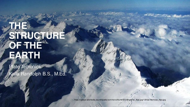 THE STRUCTURE OF THE EARTH Plate Tectonics Kella Randolph B.S., M.Ed. https://upload.wikimedia.org/wikipedia/commons/thumb...