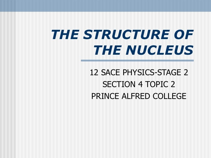 THE STRUCTURE OF THE NUCLEUS 12 SACE PHYSICS-STAGE 2 SECTION 4 TOPIC 2 PRINCE ALFRED COLLEGE
