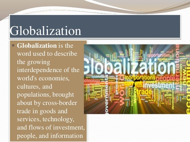 Globalization  Globalization is the word used to describe the growing interdependence of the world's economies, cultures,...
