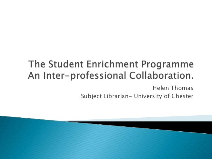 The Student Enrichment Programme An Inter-professional Collaboration.<br />Helen Thomas<br />Subject Librarian- University...