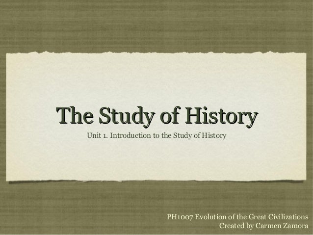 The Study of HistoryThe Study of History Unit 1. Introduction to the Study of History PH1007 Evolution of the Great Civili...