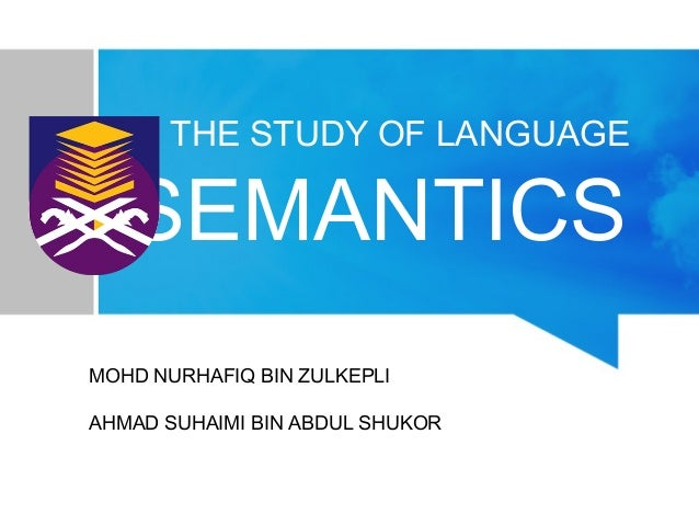THE STUDY OF LANGUAGE SEMANTICS MOHD NURHAFIQ BIN ZULKEPLI AHMAD SUHAIMI BIN ABDUL SHUKOR