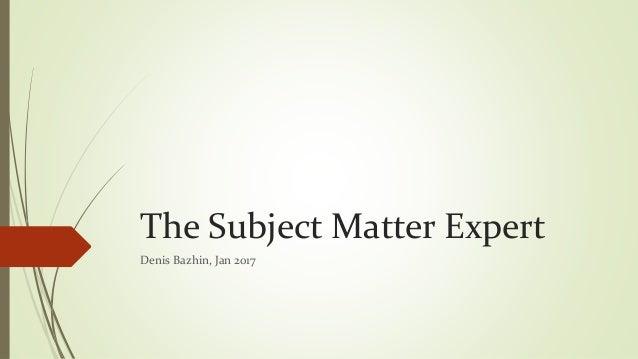 The Subject Matter Expert Denis Bazhin, Jan 2017