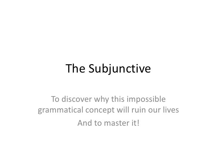The Subjunctive<br />To discover why this impossible grammatical concept will ruin our lives<br />And to master it!<br />