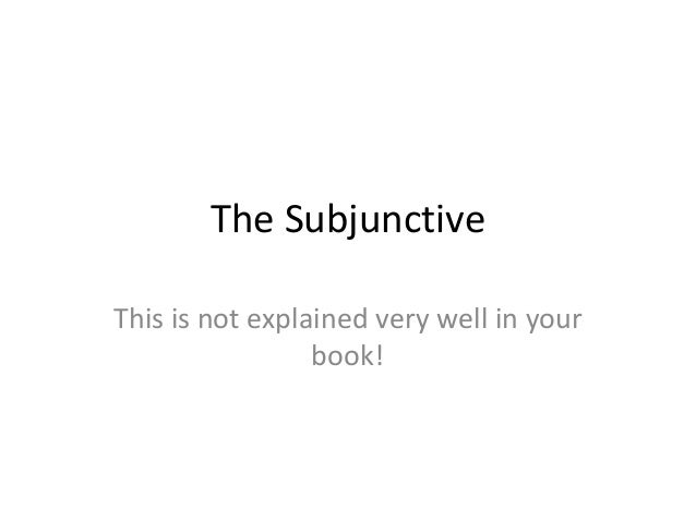 The SubjunctiveThis is not explained very well in your                 book!