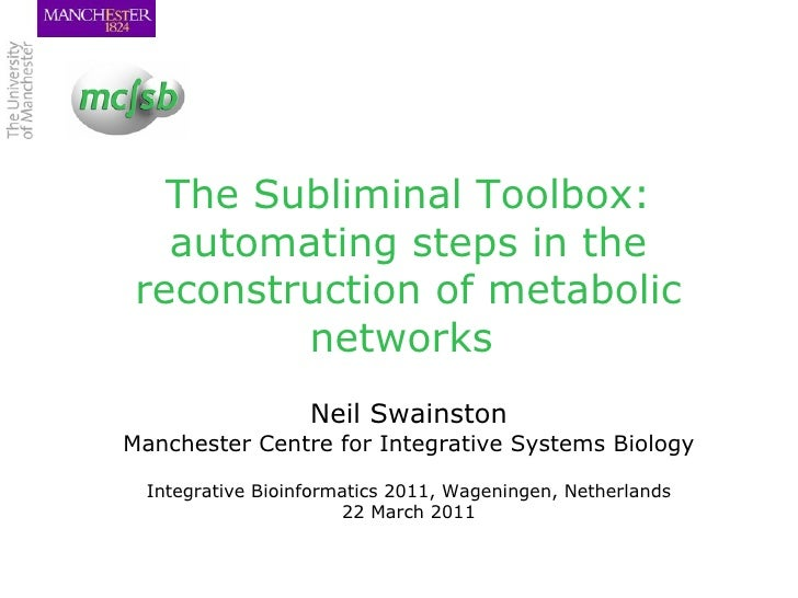 The Subliminal Toolbox: automating steps in the reconstruction of metabolic networks  Neil Swainston Manchester Centre for...