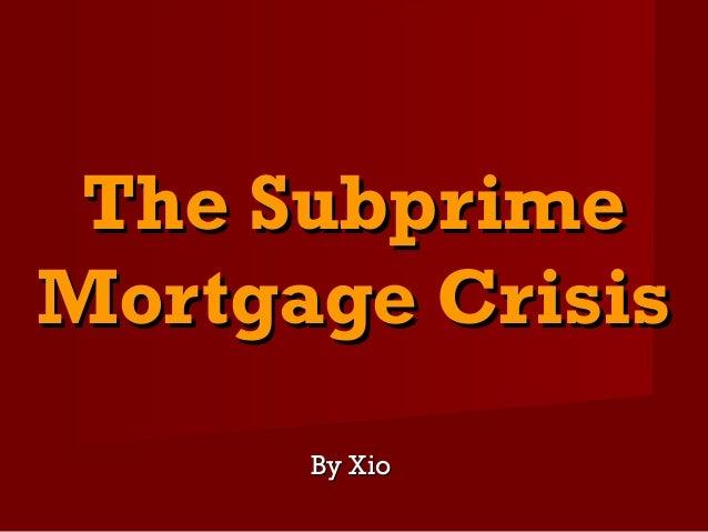 The SubprimeThe Subprime Mortgage CrisisMortgage Crisis By XioBy Xio