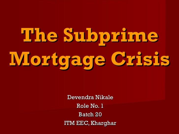 The SubprimeMortgage Crisis      Devendra Nikale         Role No. 1          Batch 20     ITM EEC, Kharghar