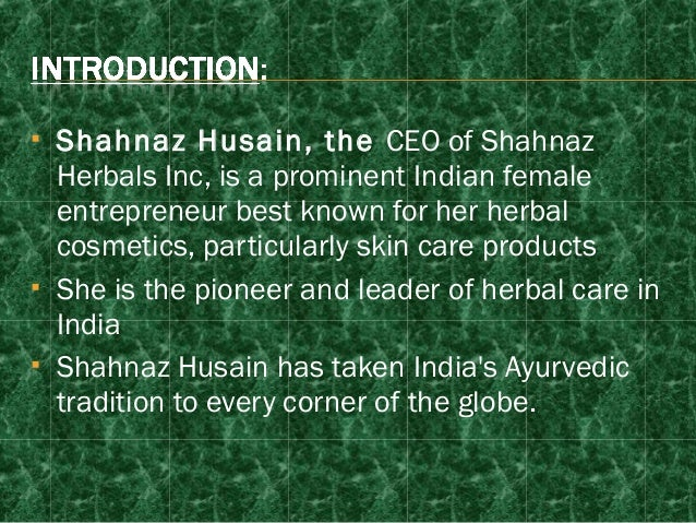 shahnaz hussain a successful indian woman entrepreneur The shahnaz husain story is the story of the spirit of true entrepreneurship it provides a rare insight into the individual qualities that make one person stand apart from the rest it is the story of a woman, a first generation entrepreneur, a pioneer, visionary and innovator, who introduced a totally new concept of ayurvedic [.