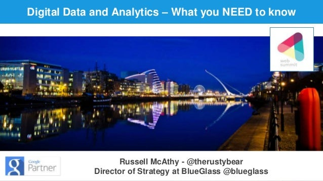 Digital Data and Analytics – What you NEED to know  Russell McAthy - @therustybear  Director of Strategy at BlueGlass @blu...