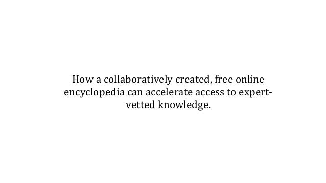 How a collaboratively created, free online encyclopedia can accelerate access to expert- vetted knowledge.