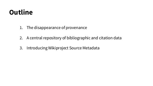 Outline 1. The disappearance of provenance 2. A central repository of bibliographic and citation data 3. Introducing Wikip...