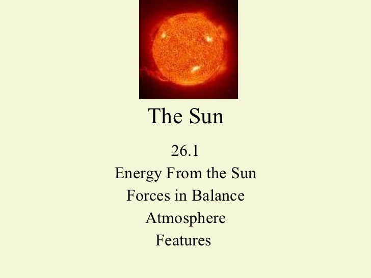 The Sun 26.1 Energy From the Sun Forces in Balance Atmosphere Features