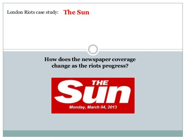London Riots case study:   The Sun                 How does the newspaper coverage                   change as the riots p...