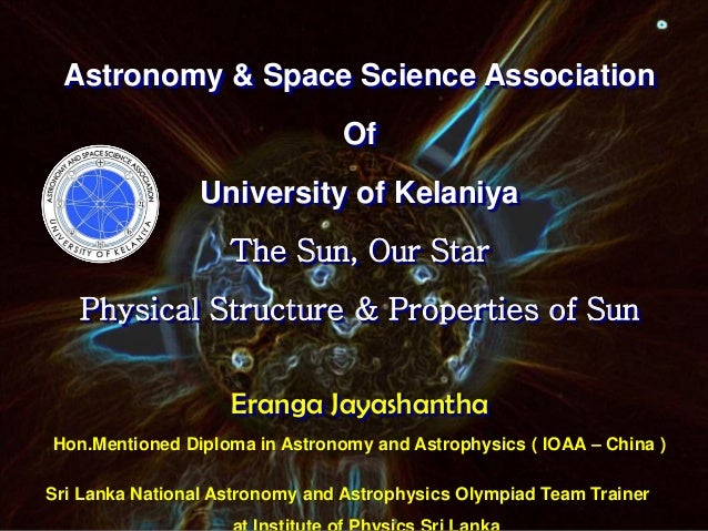 Astronomy & Space Science Association Of University of Kelaniya The Sun, Our Star Physical Structure & Properties of Sun E...