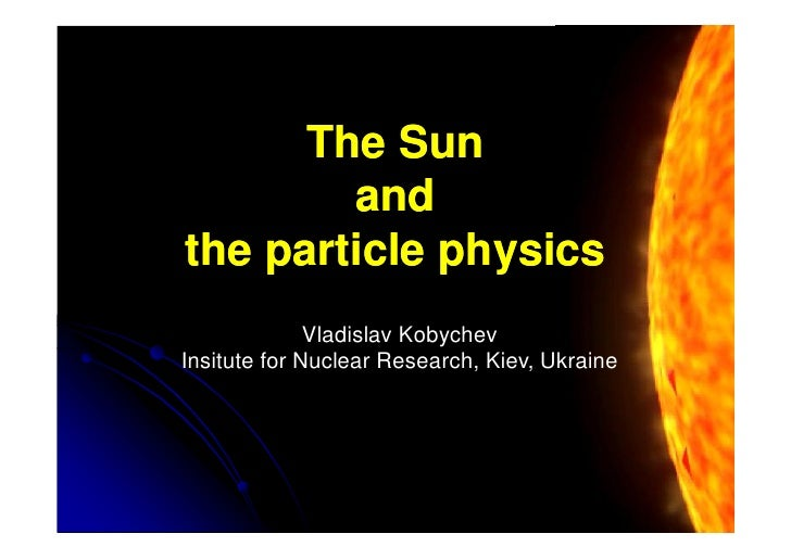 The Sun         and the particle physics               Vladislav Kobychev Insitute for Nuclear Research, Kiev, Ukraine