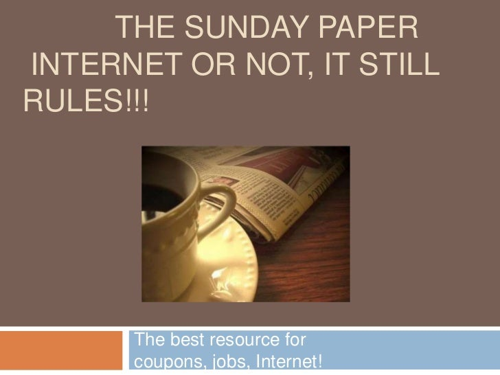 THE SUNDAY PAPERINTERNET OR NOT, IT STILLRULES!!!      The best resource for      coupons, jobs, Internet!