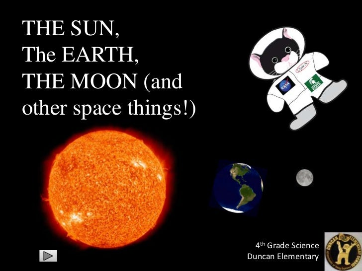 THE SUN,The EARTH,THE MOON (andother space things!)                         4th Grade Science                       Duncan...