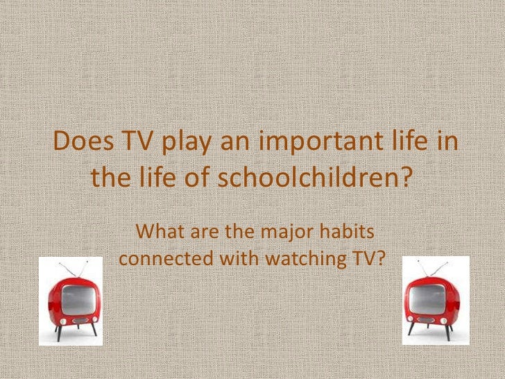 Does TV play an important life in the life of schoolchildren?<br />What are the major habits connected with watching TV?<b...