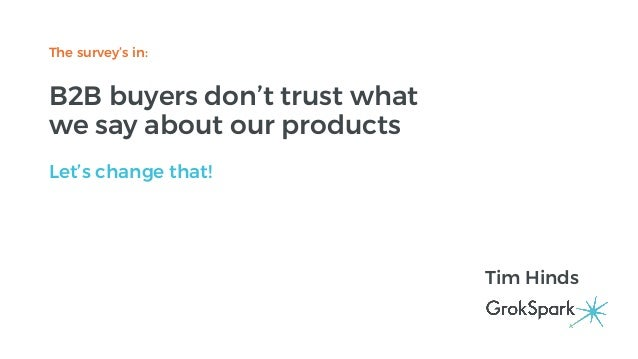 The survey's in: B2B buyers don't trust what we say about our products Let's change that! Tim Hinds