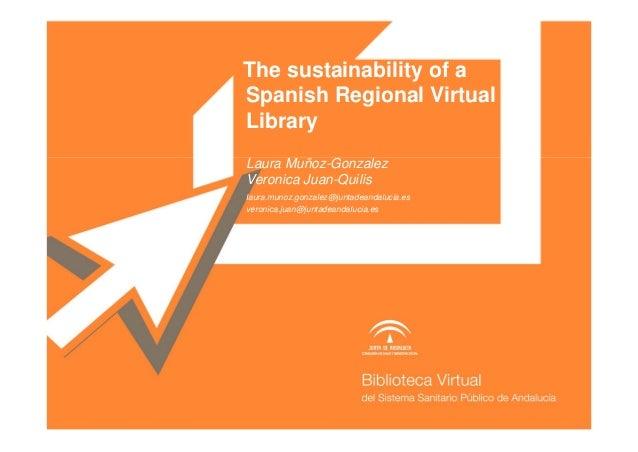 The sustainability of aSpanish Regional VirtualLibrary.Laura Muñoz-GonzalezVeronica Juan-Quilislaura.munoz.gonzalez@juntad...