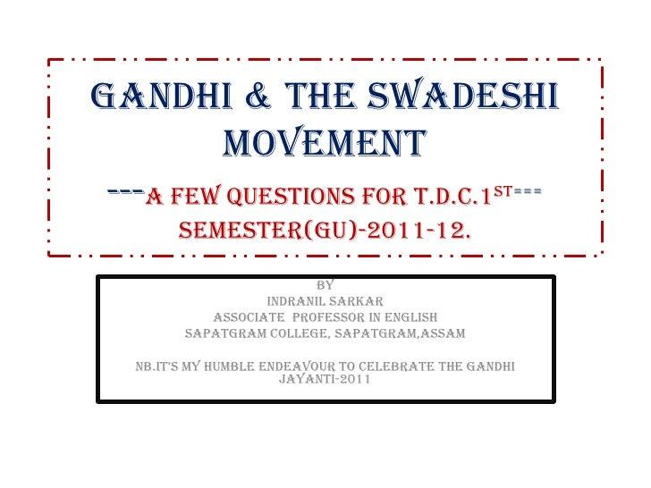 GANDHI & the SWADESHI movement---A FEW Questions FOR T.D.C.1ST===SEMESTER(GU)-2011-12.<br />BY<br />INDRANIL SARKAR<br />A...