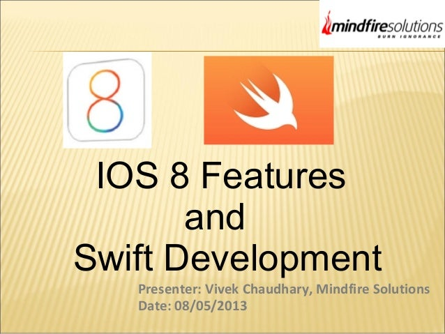 IOS 8 Features and Swift Development Presenter: Vivek Chaudhary, Mindfire Solutions Date: 08/05/2013