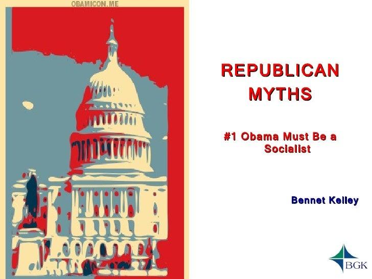 <ul><li>REPUBLICAN </li></ul><ul><li>MYTHS </li></ul><ul><li>#1 Obama Must Be a Socialist </li></ul><ul><li>Bennet Kelley ...