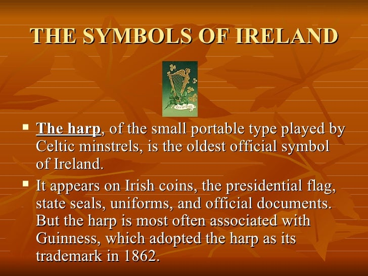 THE SYMBOLS OF IRELAND <ul><li>The harp , of the small portable type played by Celtic minstrels, is the oldest official sy...