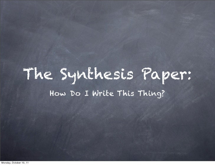 The Synthesis Paper:                         How Do I Write This Thing?Monday, October 10, 11